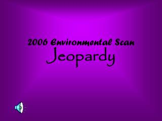 2006 Environmental Scan Jeopardy