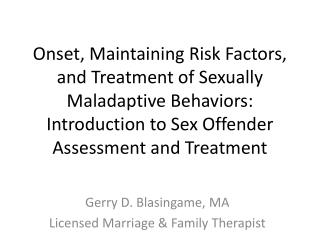 Onset, Maintaining Risk Factors, and Treatment of Sexually Maladaptive Behaviors: Introduction to Sex Offender Assessmen