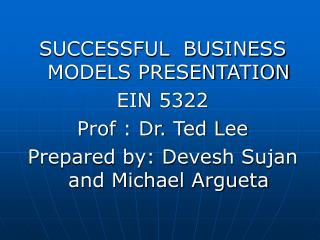 SUCCESSFUL  BUSINESS MODELS PRESENTATION EIN 5322 Prof : Dr. Ted Lee