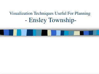 Visualization Techniques Useful For Planning  - Ensley Township-