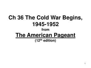 Ch 36 The Cold War Begins, 1945-1952 from The American Pageant (12 th  edition)