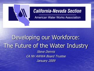 Developing our Workforce: The Future of the Water Industry Steve Dennis CA NV AWWA Board Trustee