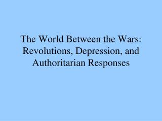 The World Between the Wars: Revolutions, Depression, and Authoritarian Responses