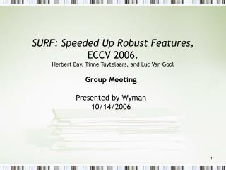 SURF: Speeded Up Robust Features,  ECCV 2006. Herbert Bay, Tinne Tuytelaars, and Luc Van Gool