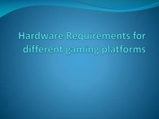 Hardware Requirements for different gaming platforms