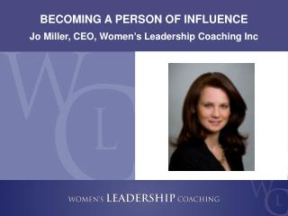 BECOMING A PERSON OF INFLUENCE Jo Miller, CEO, Women's Leadership Coaching Inc