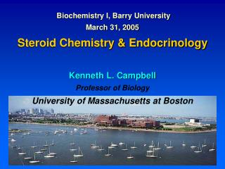 Biochemistry I, Barry University March 31, 2005  Steroid Chemistry  Endocrinology  Kenneth L. Campbell Professor of Biol