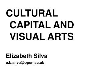 CULTURAL CAPITAL AND VISUAL ARTS Elizabeth Silva e.b.silva@open.ac.uk