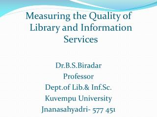 Measuring the Quality of Library and Information Services Dr.B.S.Biradar Professor