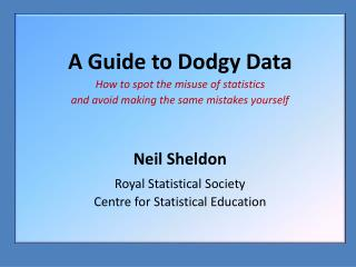 A Guide to Dodgy Data How to spot the misuse of statistics