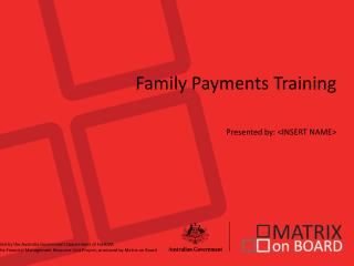 Family Payments Training Presented by: <INSERT NAME>