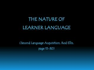 THE NATURE OF  LEARNER LANGUAGE (Second Language Acquisition, Rod Ellis, page 15-30)