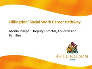 Hillingdon' Social Work Career Pathway Merlin Joseph – Deputy Director, Children and Families