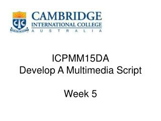 ICPMM15DA Develop A Multimedia Script Week 5