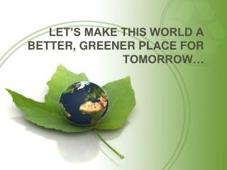 LET'S MAKE THIS WORLD A BETTER, GREENER PLACE FOR TOMORROW…