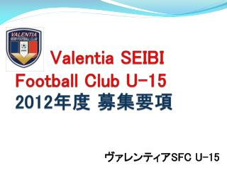 Valentia  SEIBI Football Club U-15 2012 年度 募集要項