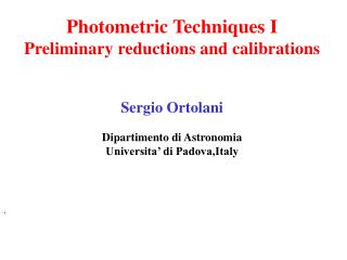 Photometric Techniques I Preliminary reductions and calibrations Sergio Ortolani