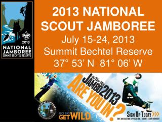 2013 NATIONAL SCOUT JAMBOREE July 15-24, 2013 Summit Bechtel Reserve 37° 53' N  81° 06' W