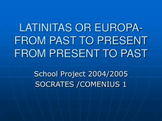 LATINITAS OR EUROPA-FROM PAST TO PRESENT FROM PRESENT TO PAST