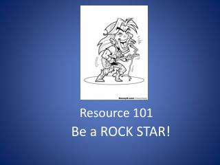 Resource 101       Be a ROCK STAR!