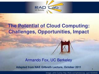 The Potential of Cloud Computing: Challenges, Opportunities, Impact Armando Fox, UC Berkeley