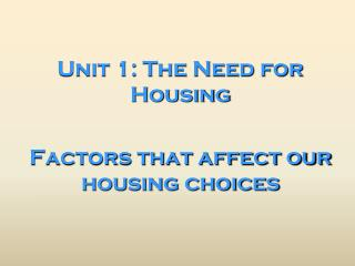 Unit 1: The Need for Housing Factors that affect our housing choices