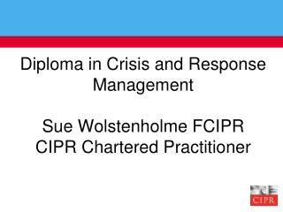 Diploma in Crisis and Response Management Sue Wolstenholme FCIPR CIPR Chartered Practitioner