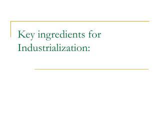 Key ingredients for Industrialization: