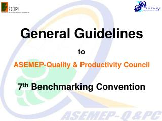 General Guidelines to ASEMEP-Quality & Productivity Council 7 th  Benchmarking Convention