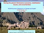 Saving the planet: Emissions scenarios, stabilization issues, and uncertainties   NCAR Summer Colloquium on Climate and