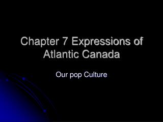 Chapter 7 Expressions of Atlantic Canada