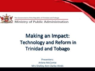 Making an Impact:  Technology and Reform in  Trinidad and Tobago Presenters: Arlene  McComie Mrs  Shelley-Ann Clarke-Hin
