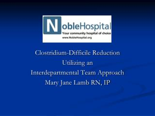 Clostridium-Difficile Reduction Utilizing an Interdepartmental Team Approach Mary Jane Lamb RN, IP