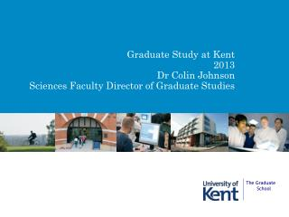 Graduate Study at Kent 2013 Dr Colin Johnson Sciences Faculty Director of Graduate Studies