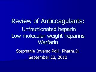 Review of Anticoagulants: Unfractionated heparin Low molecular weight heparins Warfarin