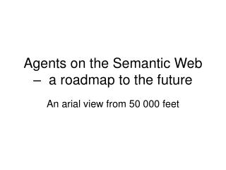 Agents on the Semantic Web –  a roadmap to the future