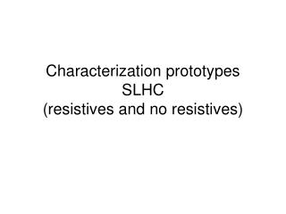 Characterization prototypes SLHC  (resistives and no resistives)