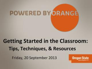 Getting Started in the Classroom:  Tips, Techniques, & Resources Friday, 20 September 2013