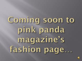 Coming soon to pink panda magazine's fashion page…