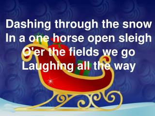 Dashing through the snow In a one horse open sleigh O'er the fields we go Laughing all the way