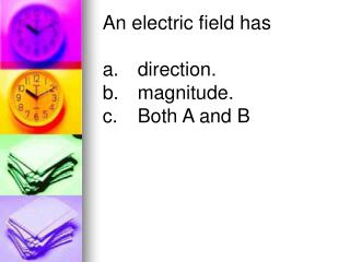 An electric field has  a.	direction.	 b.	magnitude.	 c.	Both A and B
