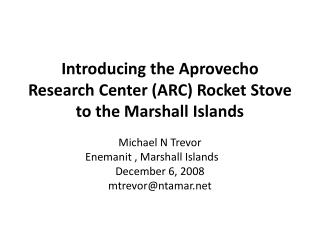 Introducing the  Aprovecho  Research Center (ARC) Rocket  S tove to the Marshall Islands