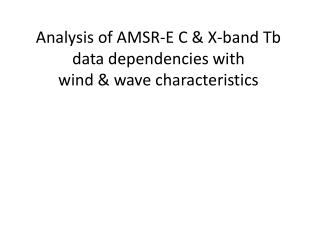 Analysis  of AMSR-E C & X-band Tb data  dependencies with wind  &  wave characteristics
