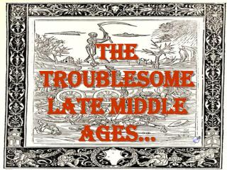 The  Troublesome  Late middle Ages…
