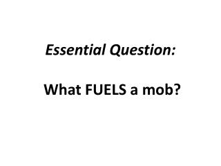 Essential Question: What FUELS a mob?
