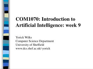 COM1070: Introduction to Artificial Intelligence: week 9 Yorick Wilks Computer Science Department