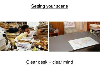 Setting your scene Clear desk = clear mind