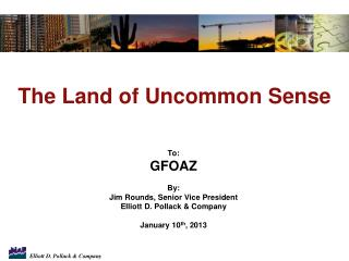To: GFOAZ  By: Jim Rounds, Senior Vice President Elliott D. Pollack & Company January 10 th , 2013