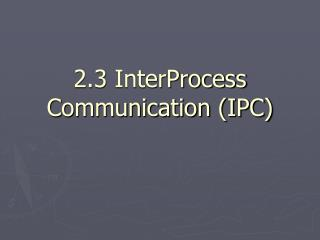 2.3 InterProcess Communication (IPC)