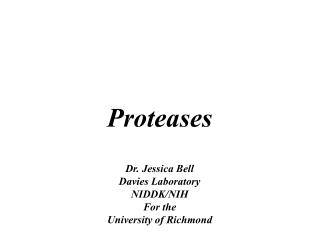 Proteases Dr. Jessica Bell Davies Laboratory NIDDK/NIH  For the  University of Richmond
